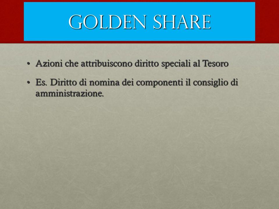 Golden share Azioni che attribuiscono diritto speciali al TesoroAzioni che attribuiscono diritto speciali al Tesoro Es. Diritto di nomina dei componen