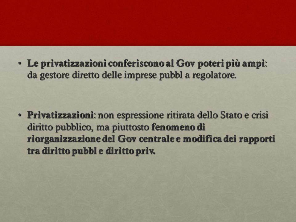 Le privatizzazioni conferiscono al Gov poteri più ampi : da gestore diretto delle imprese pubbl a regolatore. Le privatizzazioni conferiscono al Gov p