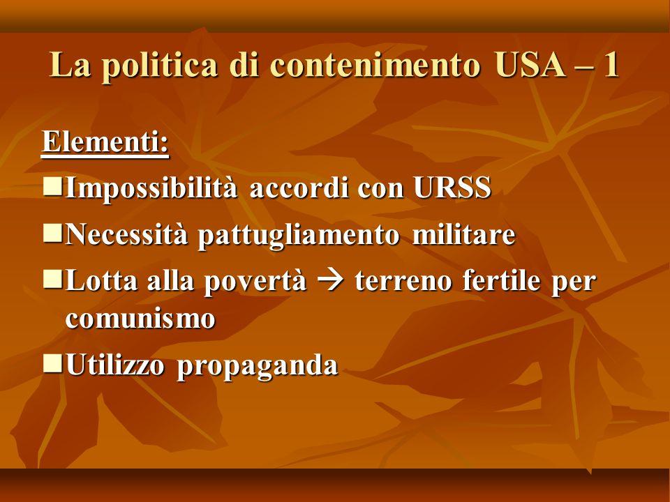 La politica di contenimento USA – 1 Elementi: Impossibilità accordi con URSS Impossibilità accordi con URSS Necessità pattugliamento militare Necessit