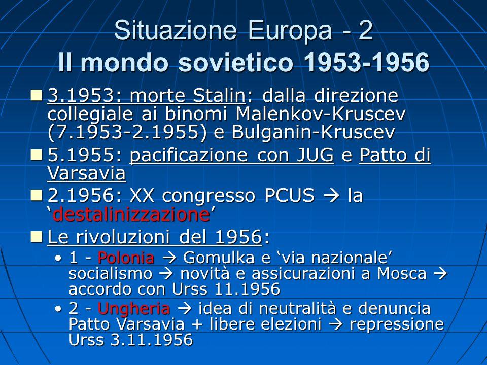 Situazione Europa - 2 Il mondo sovietico 1953-1956 3.1953: morte Stalin: dalla direzione collegiale ai binomi Malenkov-Kruscev (7.1953-2.1955) e Bulga