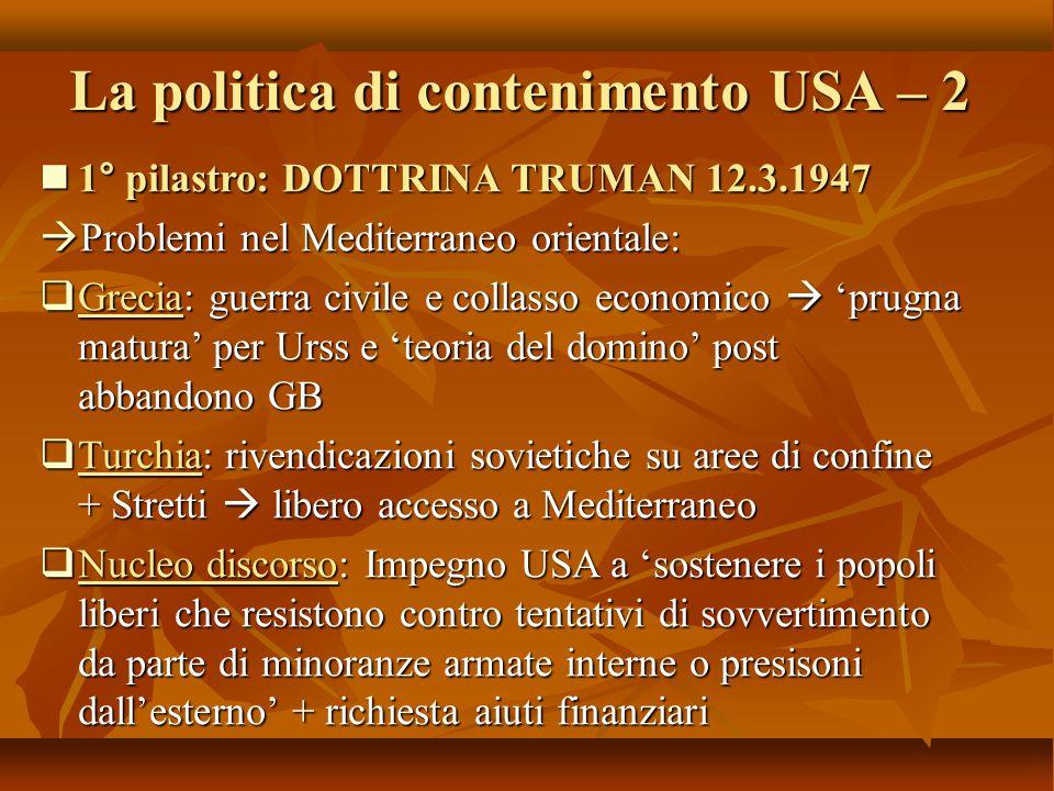 La politica di contenimento USA – 2 1° pilastro: DOTTRINA TRUMAN 12.3.1947 1° pilastro: DOTTRINA TRUMAN 12.3.1947  Problemi nel Mediterraneo oriental