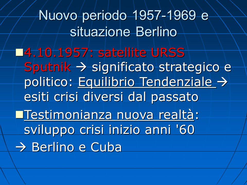 Nuovo periodo 1957-1969 e situazione Berlino 4.10.1957: satellite URSS Sputnik  significato strategico e politico: Equilibrio Tendenziale  esiti cri