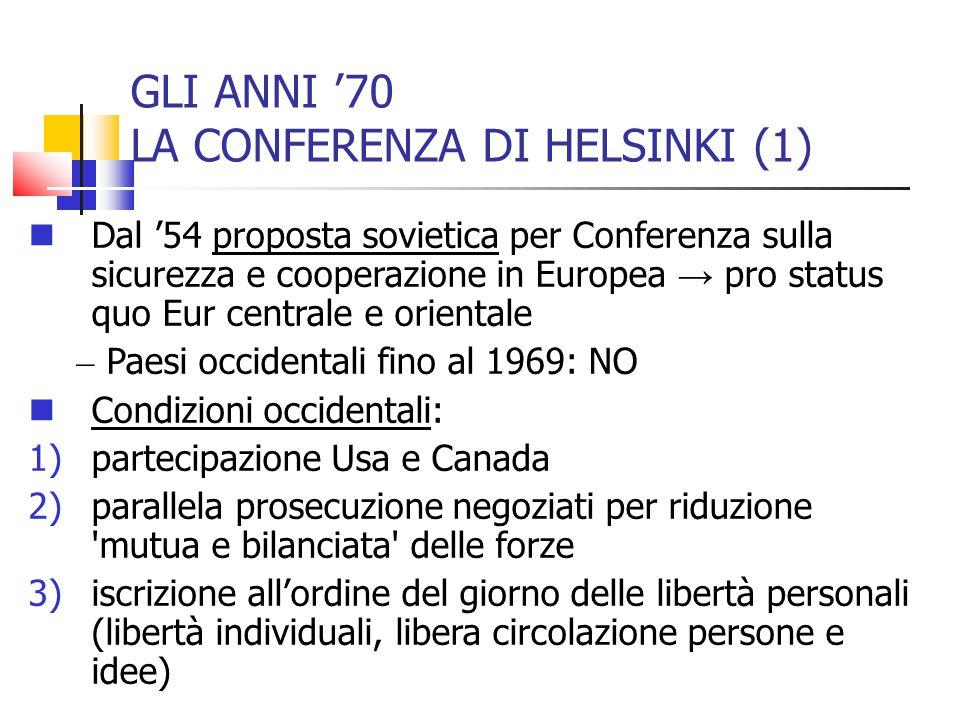 GLI ANNI '70 LA CONFERENZA DI HELSINKI (1) Dal '54 proposta sovietica per Conferenza sulla sicurezza e cooperazione in Europea → pro status quo Eur ce