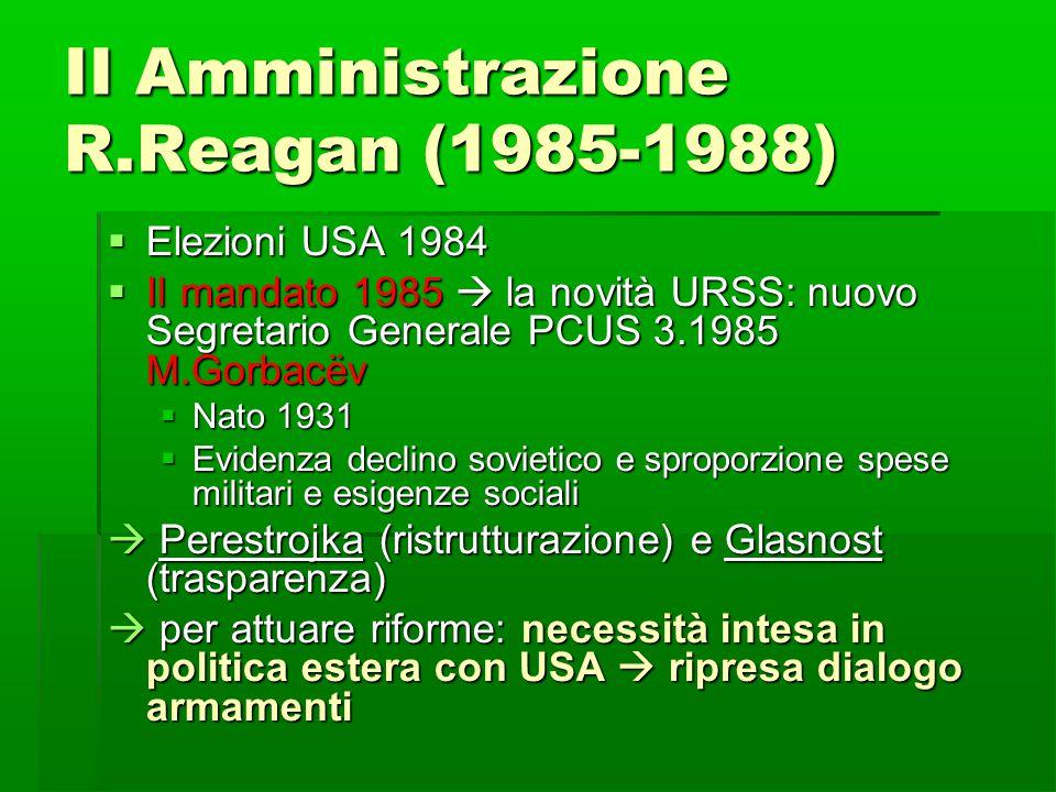II Amministrazione R.Reagan (1985-1988)  Elezioni USA 1984  II mandato 1985  la novità URSS: nuovo Segretario Generale PCUS 3.1985 M.Gorbacëv  Nat