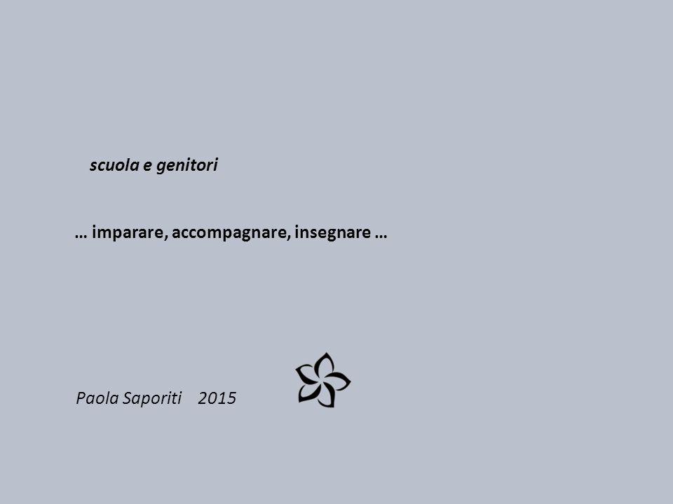 Paola Saporiti 2015 scuola e genitori … imparare, accompagnare, insegnare …