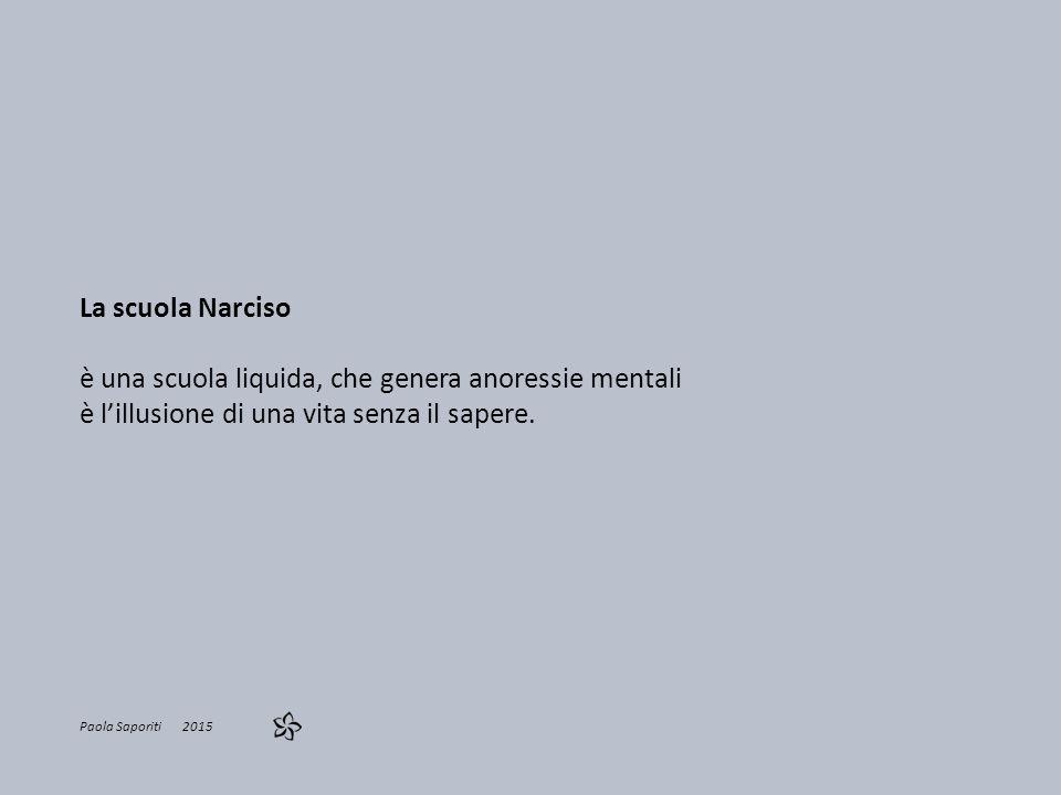 La scuola Narciso è una scuola liquida, che genera anoressie mentali è l'illusione di una vita senza il sapere. Paola Saporiti 2015