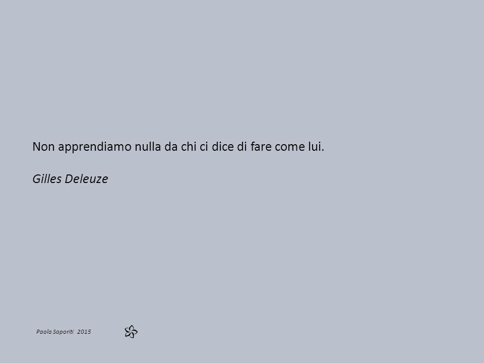 Paola Saporiti 2015 Non apprendiamo nulla da chi ci dice di fare come lui. Gilles Deleuze