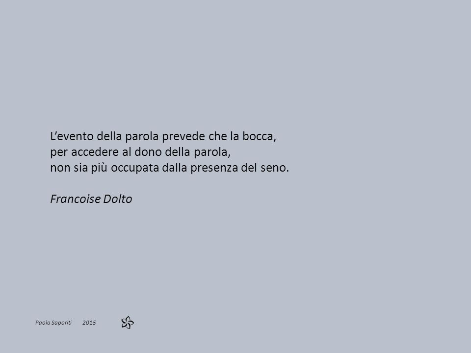 Paola Saporiti 2015 L'evento della parola prevede che la bocca, per accedere al dono della parola, non sia più occupata dalla presenza del seno.