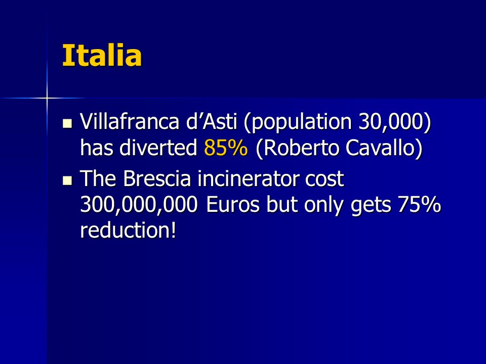Italia Villafranca d'Asti (population 30,000) has diverted 85% (Roberto Cavallo) Villafranca d'Asti (population 30,000) has diverted 85% (Roberto Cavallo) The Brescia incinerator cost 300,000,000 Euros but only gets 75% reduction.
