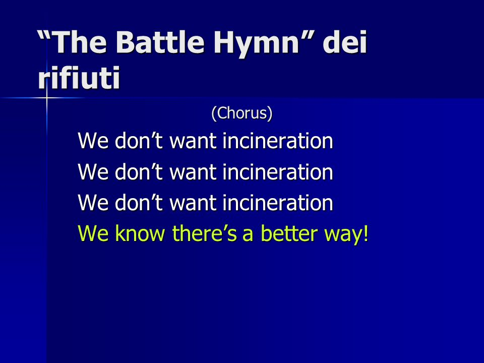 """The Battle Hymn"" dei rifiuti (Chorus) We don't want incineration We know there's a better way!"