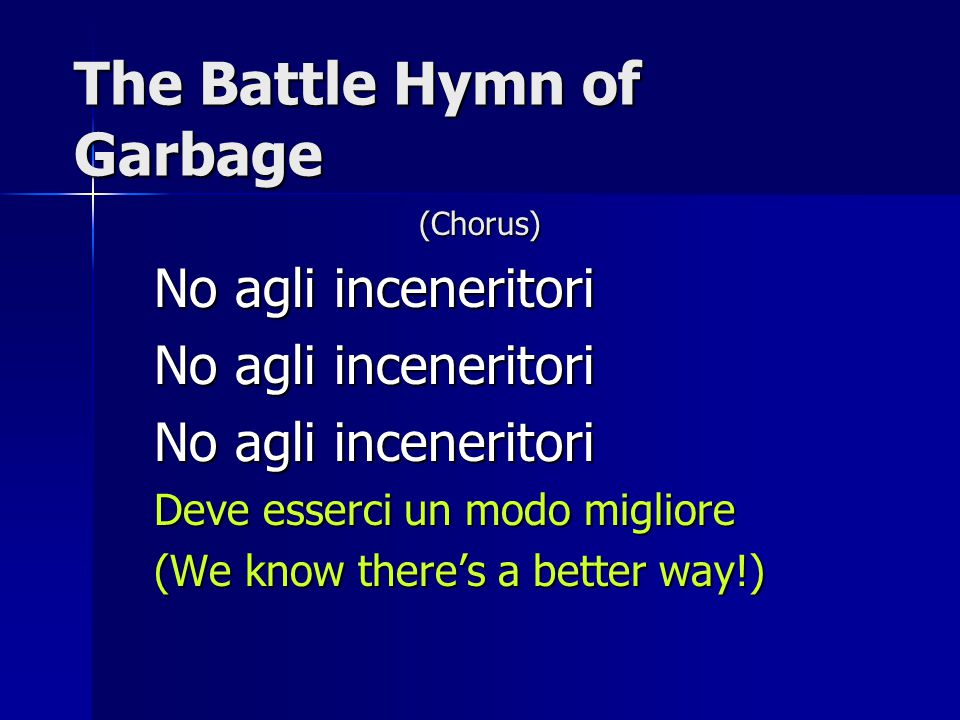 The Battle Hymn of Garbage (Chorus) No agli inceneritori Deve esserci un modo migliore (We know there's a better way!)