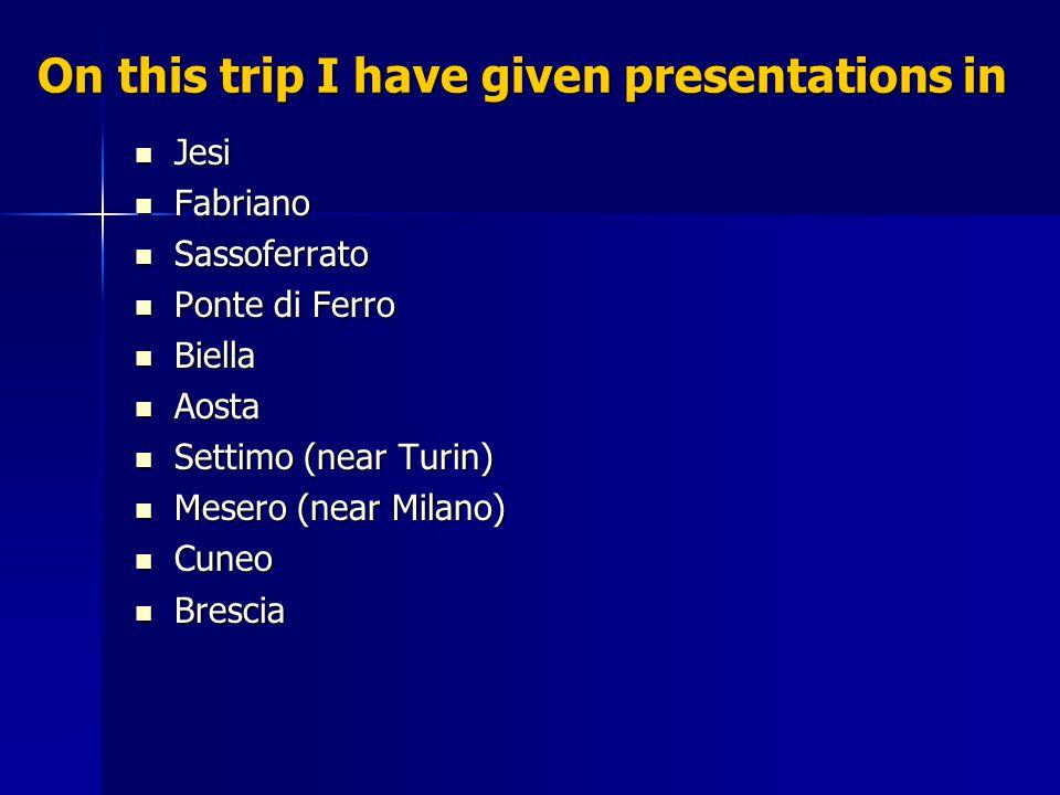 On this trip I have given presentations in Jesi Jesi Fabriano Fabriano Sassoferrato Sassoferrato Ponte di Ferro Ponte di Ferro Biella Biella Aosta Aosta Settimo (near Turin) Settimo (near Turin) Mesero (near Milano) Mesero (near Milano) Cuneo Cuneo Brescia Brescia