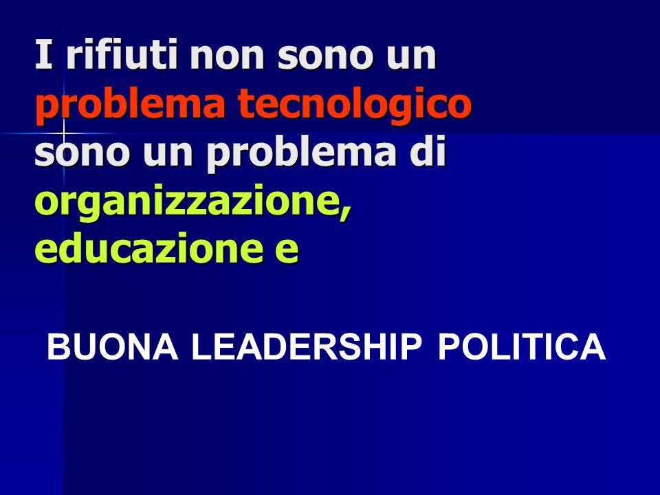 I rifiuti non sono un problema tecnologico sono un problema di organizzazione, educazione e I rifiuti non sono un problema tecnologico sono un problema di organizzazione, educazione e BUONA LEADERSHIP POLITICA