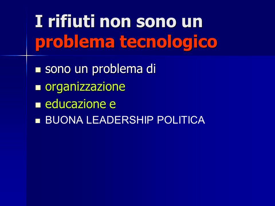 I rifiuti non sono un problema tecnologico sono un problema di sono un problema di organizzazione organizzazione educazione e educazione e BUONA LEADERSHIP POLITICA