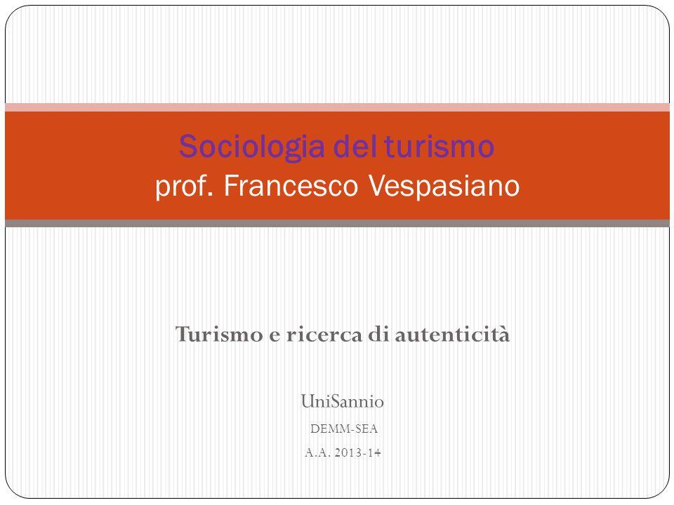 Turismo e ricerca di autenticità UniSannio DEMM-SEA A.A. 2013-14 Sociologia del turismo prof. Francesco Vespasiano