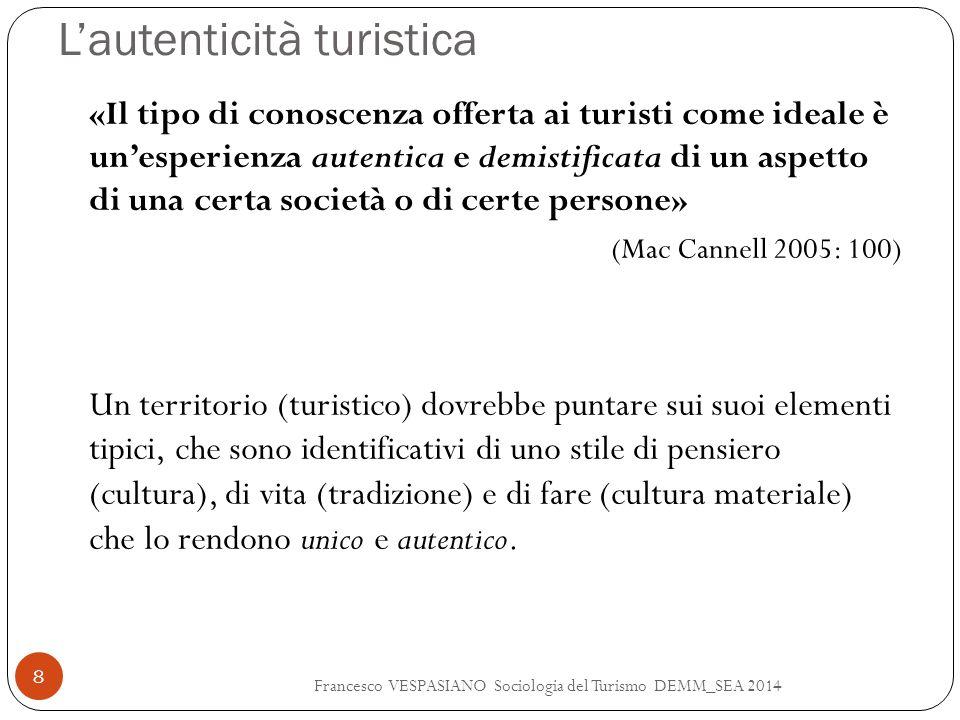L'autenticità turistica Francesco VESPASIANO Sociologia del Turismo DEMM_SEA 2014 9 In ambienti turistici altamente sviluppati, ogni dettaglio dell'esperienza turistica può assumere un vistoso aspetto da back region, almeno per alcuni fugaci momenti.