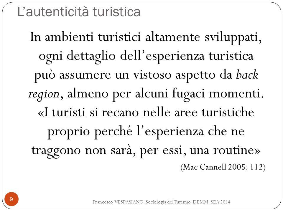 L'autenticità turistica Francesco VESPASIANO Sociologia del Turismo DEMM_SEA 2014 9 In ambienti turistici altamente sviluppati, ogni dettaglio dell'es