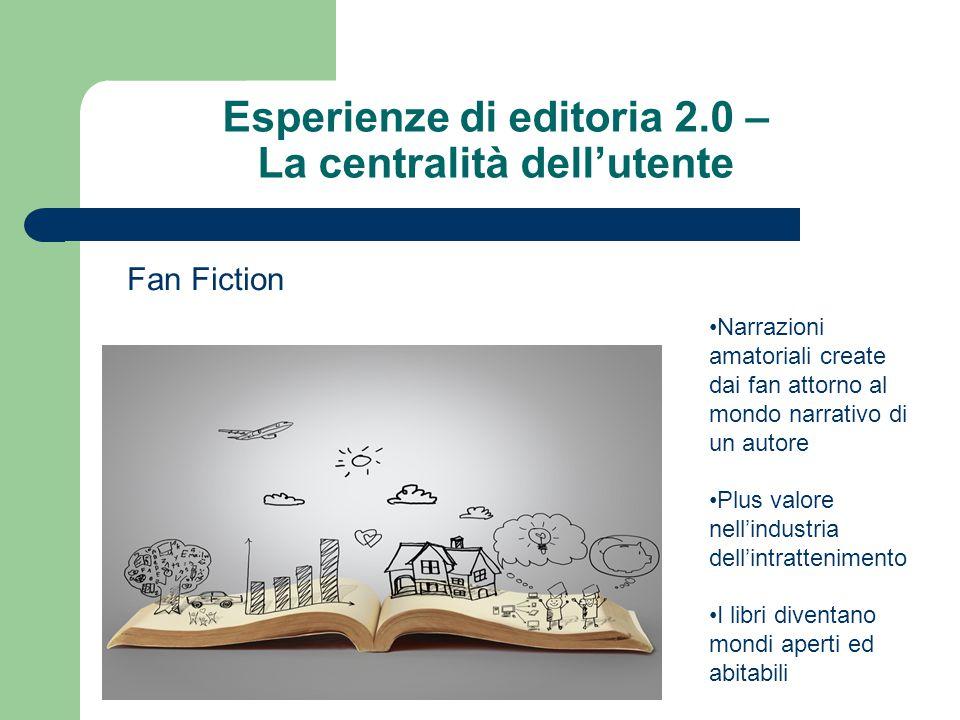Esperienze di editoria 2.0 – La centralità dell'utente Fan Fiction Narrazioni amatoriali create dai fan attorno al mondo narrativo di un autore Plus valore nell'industria dell'intrattenimento I libri diventano mondi aperti ed abitabili