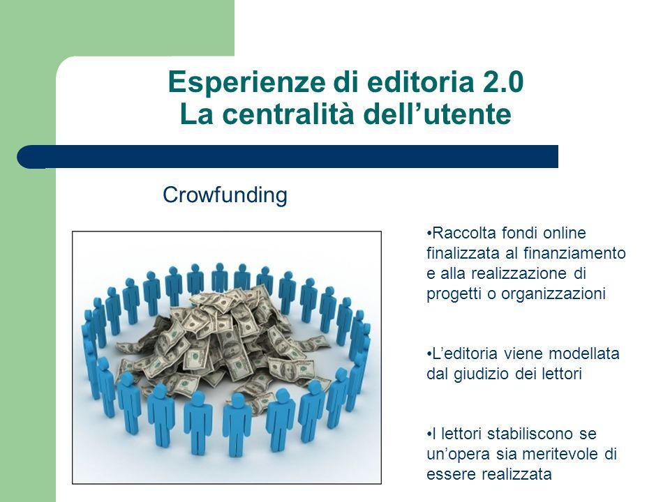 Esperienze di editoria 2.0 La centralità dell'utente Crowfunding Raccolta fondi online finalizzata al finanziamento e alla realizzazione di progetti o organizzazioni L'editoria viene modellata dal giudizio dei lettori I lettori stabiliscono se un'opera sia meritevole di essere realizzata