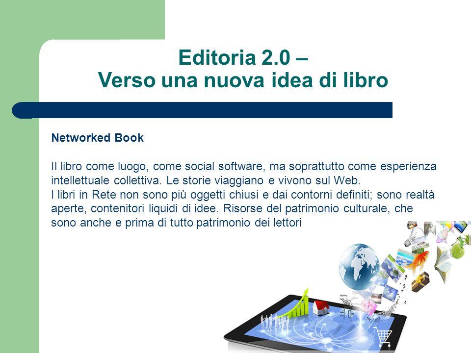 Editoria 2.0 – Verso una nuova idea di libro Networked Book Il libro come luogo, come social software, ma soprattutto come esperienza intellettuale collettiva.