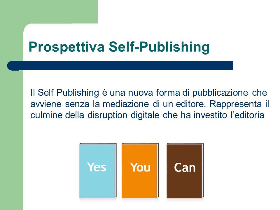 Prospettiva Self-Publishing Il Self Publishing è una nuova forma di pubblicazione che avviene senza la mediazione di un editore.