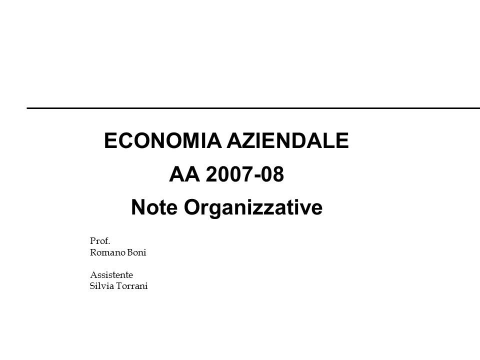 Prof. Romano Boni Assistente Silvia Torrani ECONOMIA AZIENDALE AA 2007-08 Note Organizzative