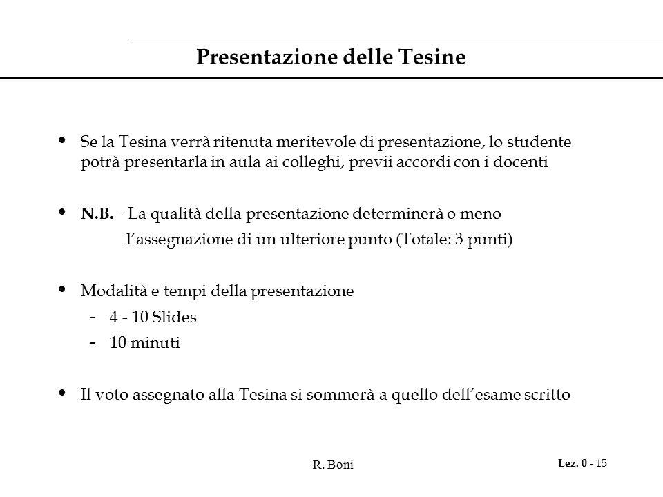 R. Boni Lez. 0 - 15 Presentazione delle Tesine Se la Tesina verrà ritenuta meritevole di presentazione, lo studente potrà presentarla in aula ai colle