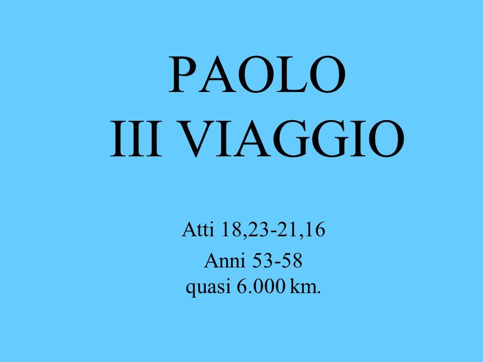 PAOLO III VIAGGIO Atti 18,23-21,16 Anni 53-58 quasi 6.000 km.