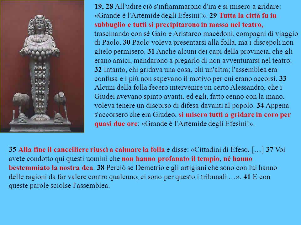 19, 28 All udire ciò s infiammarono d ira e si misero a gridare: «Grande è l Artèmide degli Efesini!».