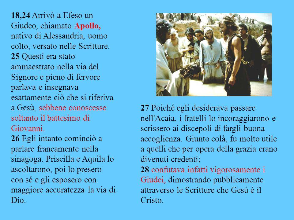 18,24 Arrivò a Efeso un Giudeo, chiamato Apollo, nativo di Alessandria, uomo colto, versato nelle Scritture.