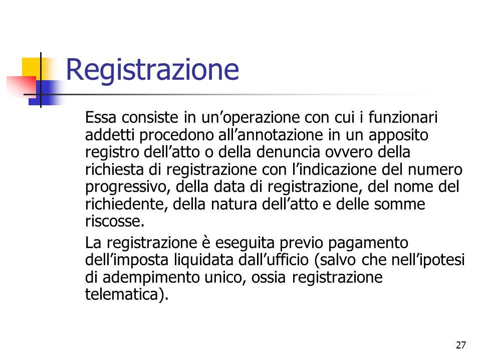 27 Registrazione Essa consiste in un'operazione con cui i funzionari addetti procedono all'annotazione in un apposito registro dell'atto o della denun