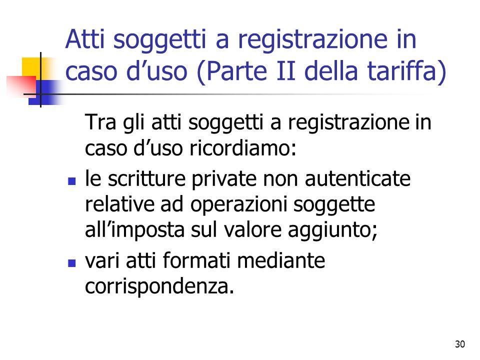 30 Atti soggetti a registrazione in caso d'uso (Parte II della tariffa) Tra gli atti soggetti a registrazione in caso d'uso ricordiamo: le scritture p