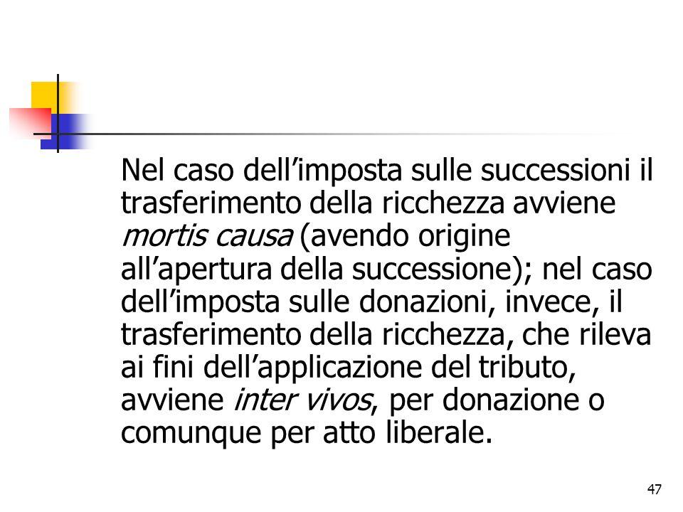 47 Nel caso dell'imposta sulle successioni il trasferimento della ricchezza avviene mortis causa (avendo origine all'apertura della successione); nel