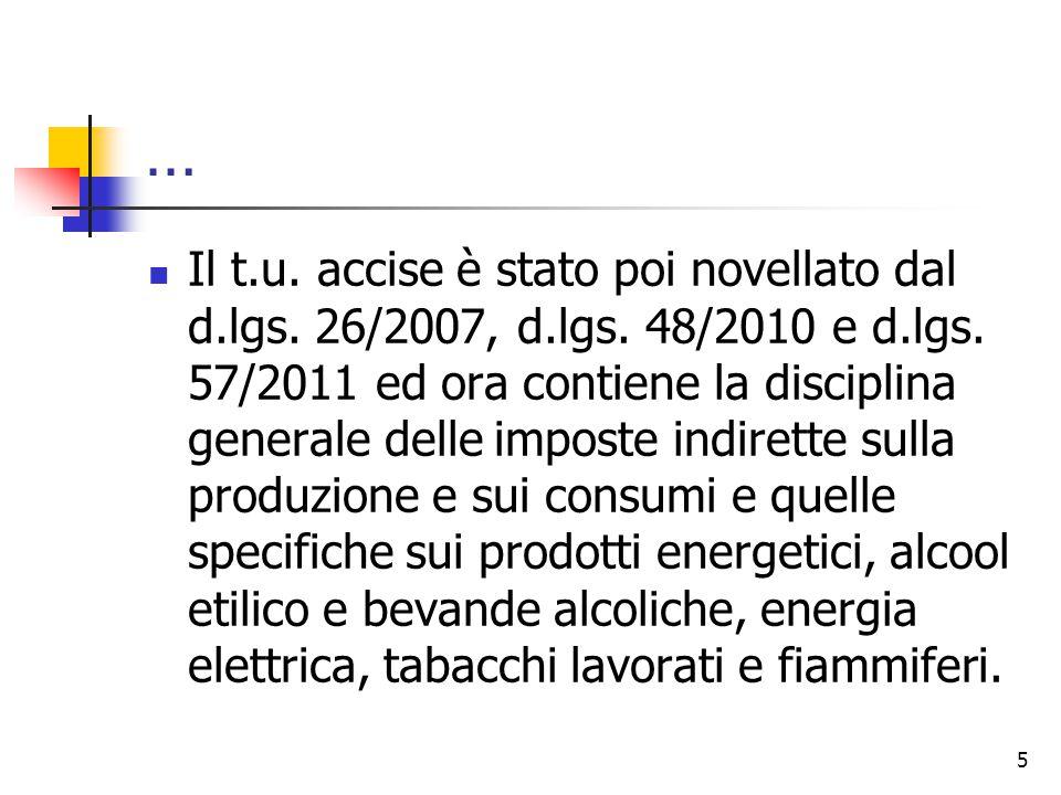 … Il t.u. accise è stato poi novellato dal d.lgs. 26/2007, d.lgs. 48/2010 e d.lgs. 57/2011 ed ora contiene la disciplina generale delle imposte indire