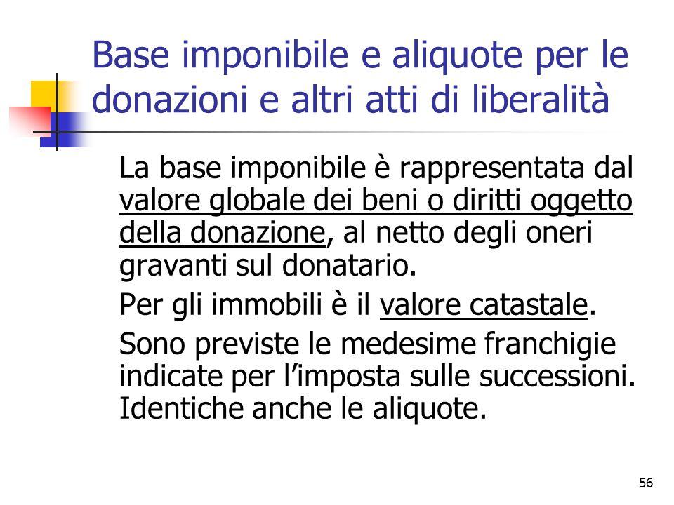 56 Base imponibile e aliquote per le donazioni e altri atti di liberalità La base imponibile è rappresentata dal valore globale dei beni o diritti ogg