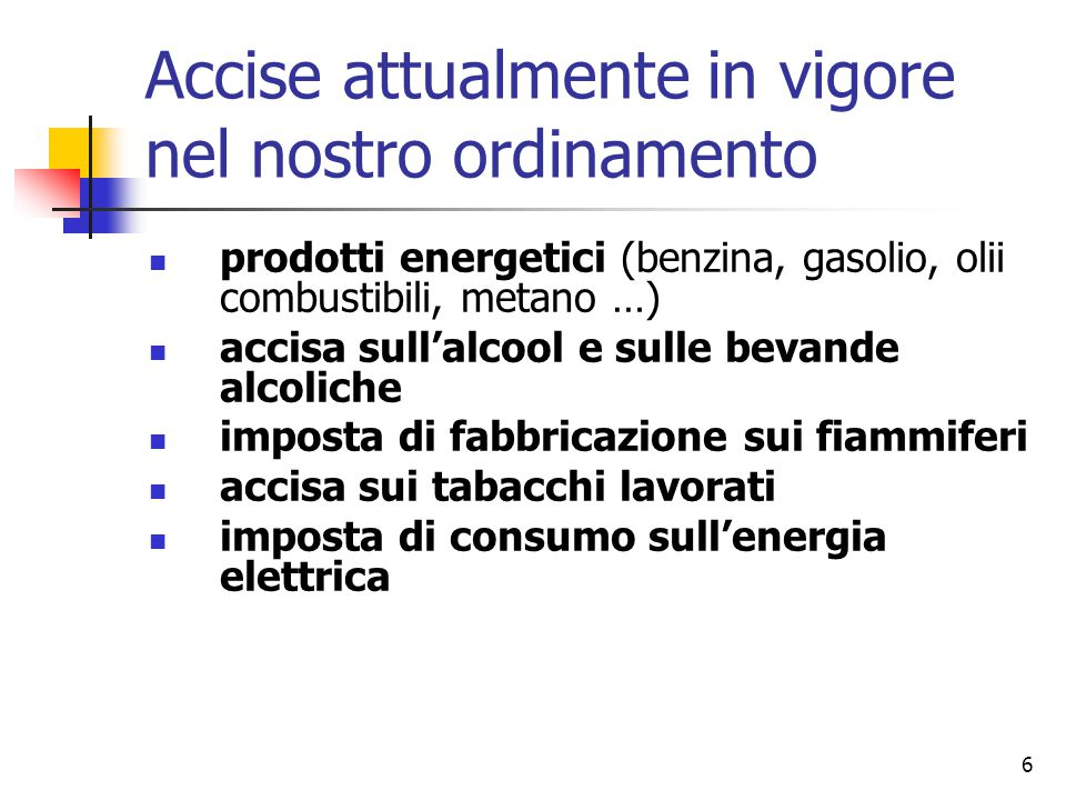6 Accise attualmente in vigore nel nostro ordinamento prodotti energetici (benzina, gasolio, olii combustibili, metano …) accisa sull'alcool e sulle b
