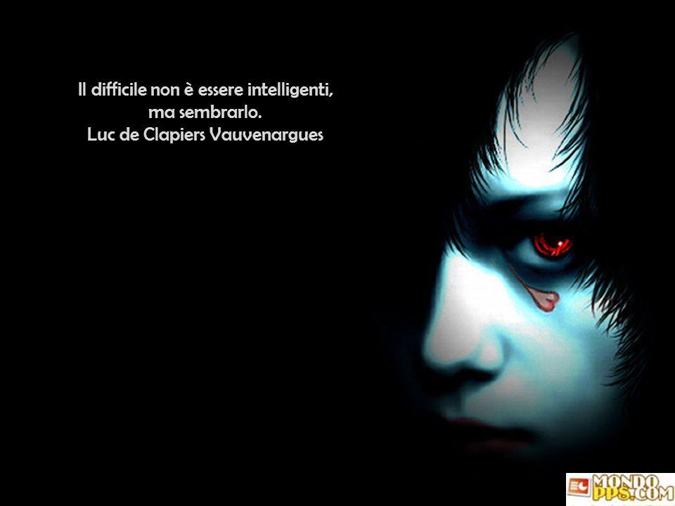L intelligenza è invisibile per l uomo che non ne possiede.
