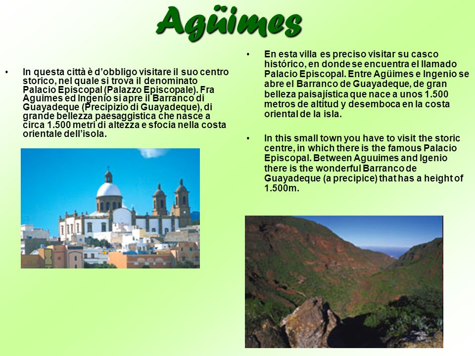 Agüimes In questa città è d'obbligo visitare il suo centro storico, nel quale si trova il denominato Palacio Episcopal (Palazzo Episcopale). Fra Aguim