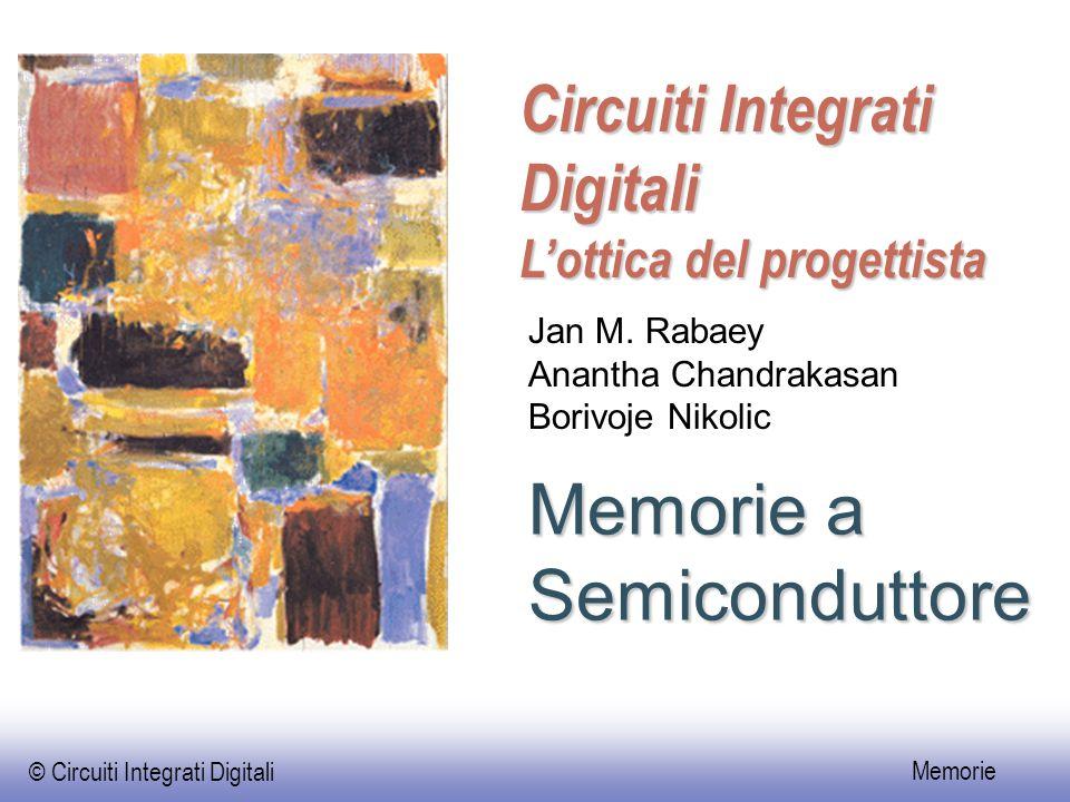 © Circuiti Integrati Digitali Memorie Memorie a Semiconduttore Circuiti Integrati Digitali L'ottica del progettista Jan M. Rabaey Anantha Chandrakasan