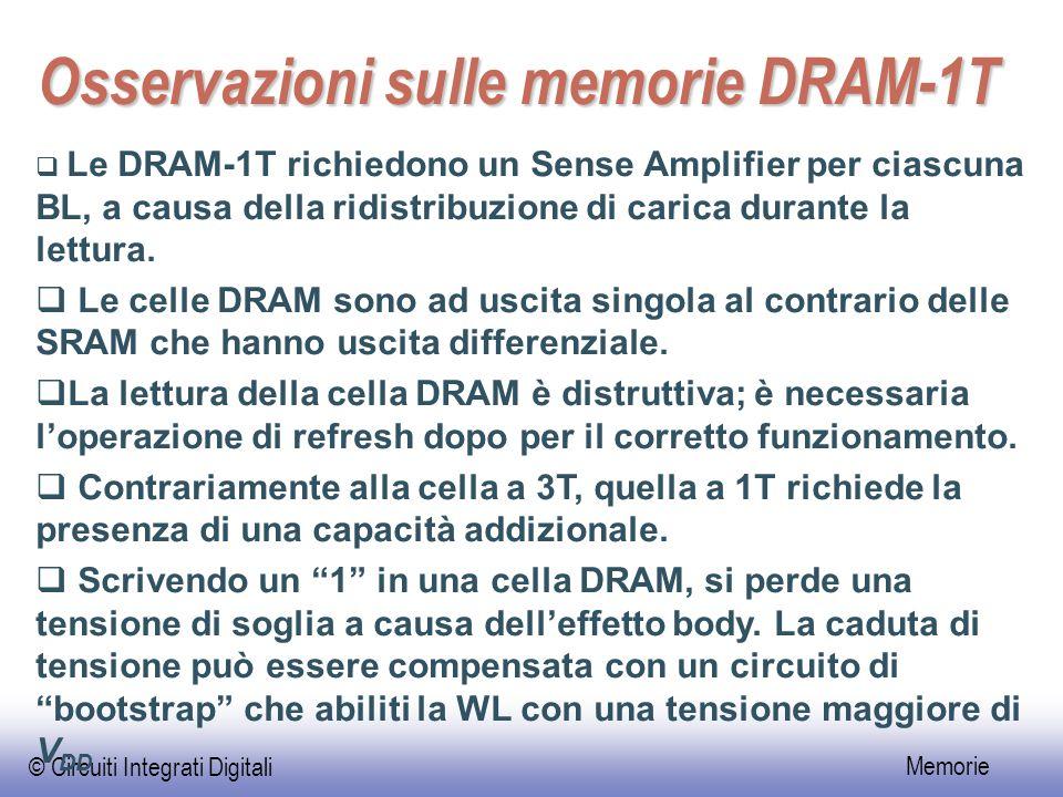 © Circuiti Integrati Digitali Memorie Osservazioni sulle memorie DRAM-1T  Le DRAM-1T richiedono un Sense Amplifier per ciascuna BL, a causa della ridistribuzione di carica durante la lettura.