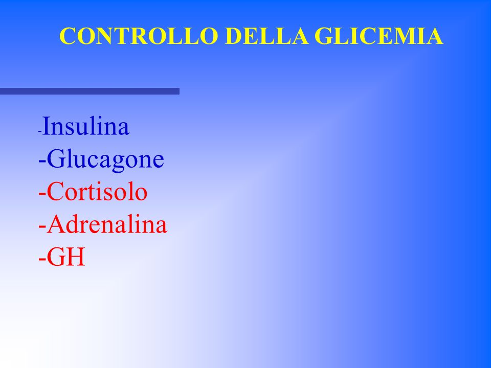 - Insulina -Glucagone -Cortisolo -Adrenalina -GH CONTROLLO DELLA GLICEMIA