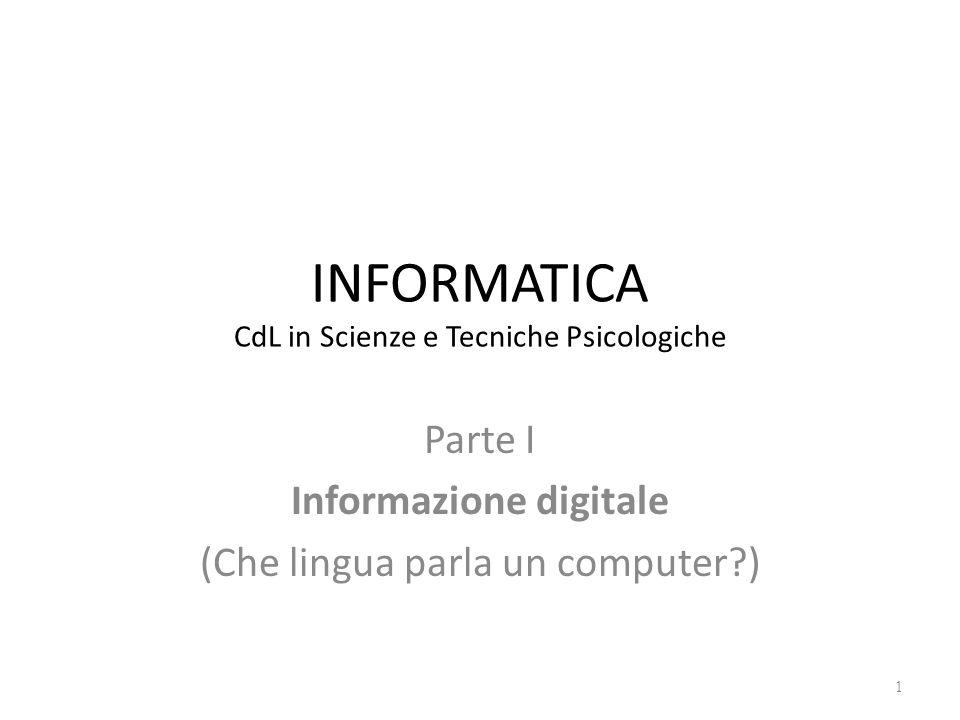 INFORMATICA CdL in Scienze e Tecniche Psicologiche Parte I Informazione digitale (Che lingua parla un computer?) 1