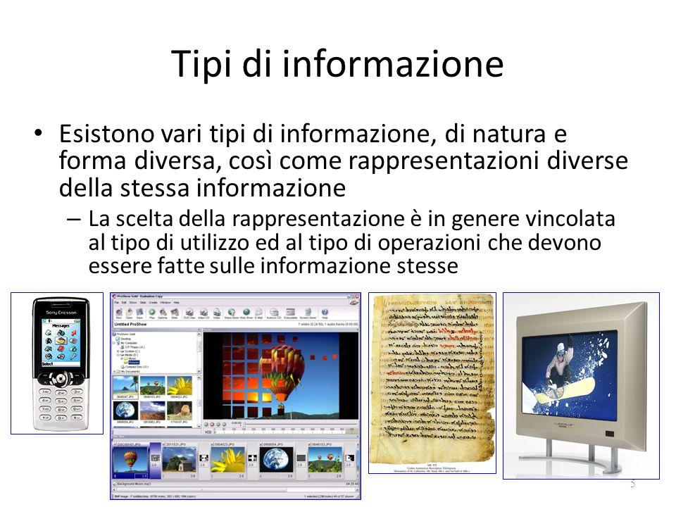 Tipi di informazione Esistono vari tipi di informazione, di natura e forma diversa, così come rappresentazioni diverse della stessa informazione – La scelta della rappresentazione è in genere vincolata al tipo di utilizzo ed al tipo di operazioni che devono essere fatte sulle informazione stesse 5