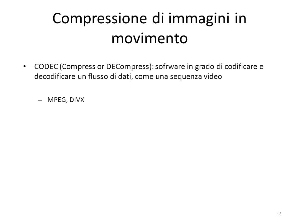Compressione di immagini in movimento CODEC (Compress or DECompress): sofrware in grado di codificare e decodificare un flusso di dati, come una sequenza video – MPEG, DIVX 52