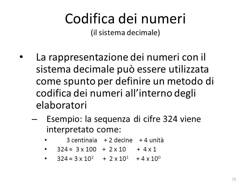 Codifica dei numeri (il sistema decimale) La rappresentazione dei numeri con il sistema decimale può essere utilizzata come spunto per definire un metodo di codifica dei numeri all'interno degli elaboratori – Esempio: la sequenza di cifre 324 viene interpretato come: 3 centinaia + 2 decine + 4 unità 324 = 3 x 100 + 2 x 10 + 4 x 1 324 = 3 x 10 2 + 2 x 10 1 + 4 x 10 0 58