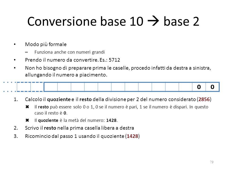 Conversione base 10  base 2 Modo più formale – Funziona anche con numeri grandi Prendo il numero da convertire.