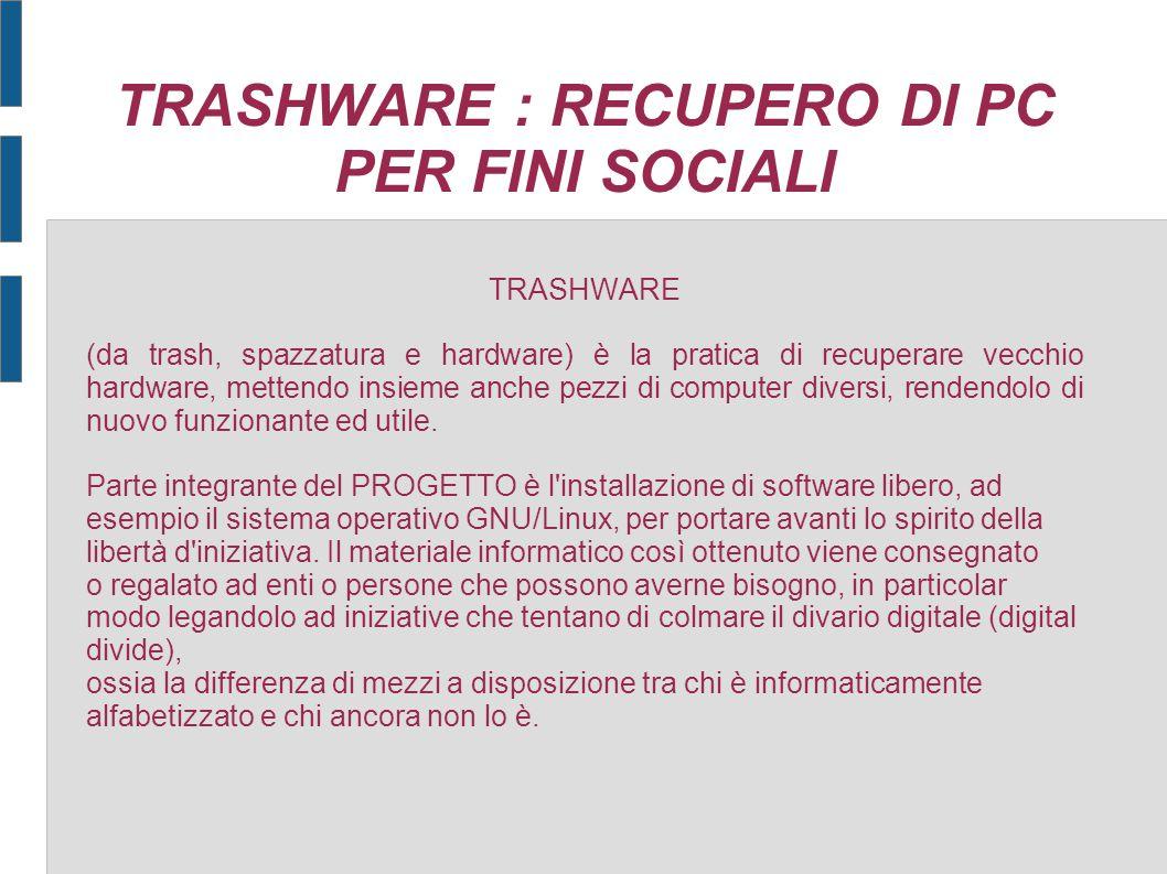 TRASHWARE : RECUPERO DI PC PER FINI SOCIALI TRASHWARE (da trash, spazzatura e hardware) è la pratica di recuperare vecchio hardware, mettendo insieme