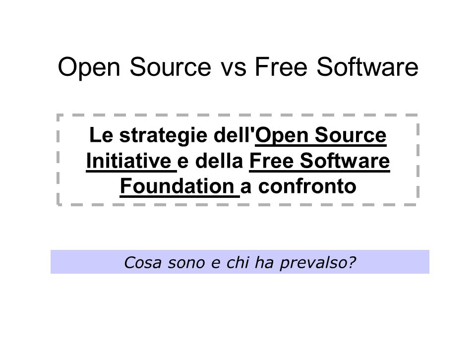 Open Source vs Free Software Le strategie dell Open Source Initiative e della Free Software Foundation a confronto Cosa sono e chi ha prevalso