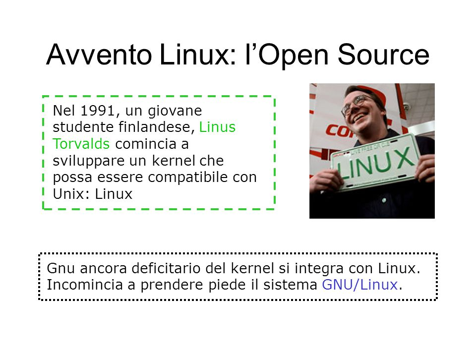 Avvento Linux: l'Open Source Nel 1991, un giovane studente finlandese, Linus Torvalds comincia a sviluppare un kernel che possa essere compatibile con Unix: Linux Gnu ancora deficitario del kernel si integra con Linux.