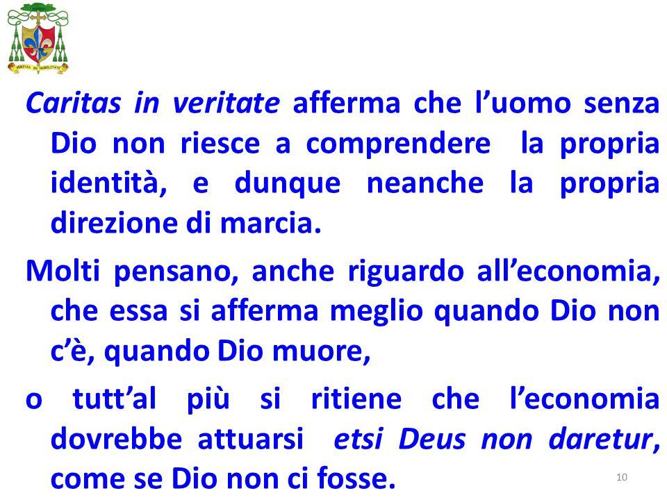 10 Caritas in veritate afferma che l'uomo senza Dio non riesce a comprendere la propria identità, e dunque neanche la propria direzione di marcia.
